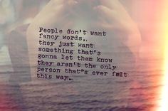 People don't want funny words, they just want something that's gonna let them know they aren't the only person that's ever felt this way.