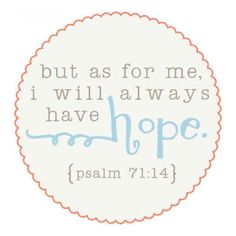 psalm 71:14 Because Jesus is my hope. He never changes like everything else that is confined within time.