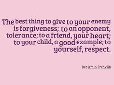 Điều tốt nhất bạn có thể mang đến cho kẻ thù là sự tha thứ, cho đối thủ là sự khoan dung; cho bạn bè là trái tim chân thành; cho con cái là tấm gương tốt; cho chính mình là sự tôn trọng. - Benjamin Franklin -