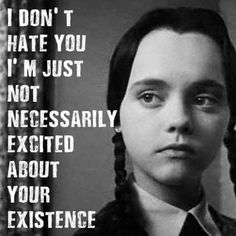 """I don't hate you, I'm just not necessarily excited about your existence"" - Wednesday, Addams Family. She's no helpless Disney Princess, she's the Great White shark you want your mother/sister/daughter to be. Addams Family Quotes, The Addams Family, Addams Family Wednesday, Me Quotes, Funny Quotes, Funny Memes, Hilarious, Funny Wednesday Quotes, Funny Family Quotes"