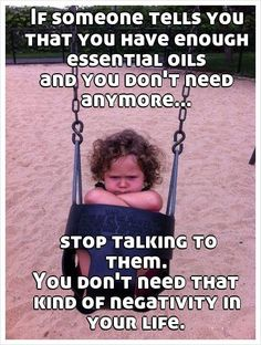 If someone tells you that you have enough essential oils and you don't need anymore...        stop talking to them. You don't need that kind of negativity in your life.