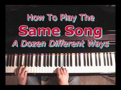 How To Play The Same Song a Dozen Different Ways- this could be a great video to show when I'm teaching  variations with chords in my piano class.