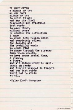 Our last words would not be words at all Typewriter Series by Tyler Knott G.-- Our last words would not be words at all Typewriter Series by Tyler Knott Gregson Pretty Words, Beautiful Words, Beautiful Poetry, Quotes To Live By, Me Quotes, Qoutes, Crush Quotes, Author Quotes, Couple Quotes