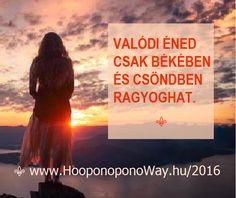 Hálát adok a mai napért. Valódi éned csak békében és csöndben ragyoghat. Békét és csöndet könnyen teremthetsz. Engedj útjára mindent, ami nem szolgálja az életed. Teremtő vagy - még ha nem is hiszed. Így szeretlek, Élet!  ⚜ Ho'oponoponoWay Magyarország ⚜ www.HooponoponoWay.hu/2016