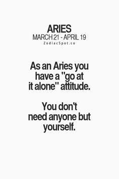 "As an Aries you have a ""go at it alone"" attitude. You don't need anyone but yourself."