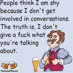 Yes, and I am a bit shy, but mostly, I don't give a fuck!