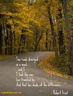 Two roads diverged in a wood, and I - I took the one less traveled by. And that has made all the difference. - Robert Frost