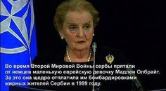 in the Second World War, the Serbs were hiding from the Germans a little Jewish girl, Madeleine Albright. for that she generously repaid them by bombing civilians in Serbia in 1999.