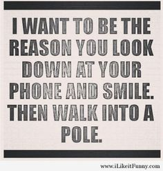 I want to be the reason you look down at your phone and smile. Then walk into a pole.