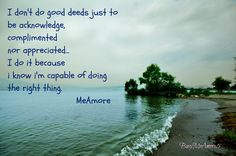 I don't do good deeds just to be acknowledge,complimented nor appreciated...  I do it because I know i'm capable of doing the right thing <3