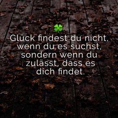 Glück findest du nicht, wenn du es suchst, sondern wenn du zulässt, dass es dich findet.