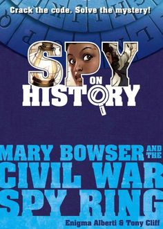 """MARY BOWSER AND THE CIVIL WAR SPY RING by Enigma Alberti.  The beginning of the """"Spy on History"""" series. This story is about Mary Bowser, who was a slave in Confederate President Jefferson Davis' mansion.  No one knew that Mary could read, write and had a photographic memory.  Use the included spy tools to help crack the story's mystery!"""