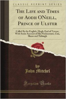 The Life and Times of Aodh O'Neill, Prince of Ulster: Called By the English, Hugh, Earl of Tyrone, With Some Account of His Predecessors, Co...