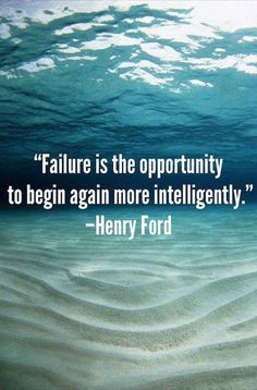 """Failure is the opportunity to begin again more intelligently."" -Henry Ford  If you fail. Pick yourself up and try again, and again, until you succeed."