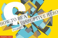"""How To Be a Disruptive Hero by Bill Jensen  """"Disruptive heroes are the people who completely change the rules or teach us that the status quo needs to be pushed, challenged or broken. They have a major impact on what we believe is possible, what we do and who we become. If that sounds daunting for you to take on, don't freak out! You get to pick the scale and scope of your efforts."""""""