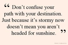 Don't confuse your path with destination. Just because it's stormy now doesn't mean you aren't headed for sunshine.