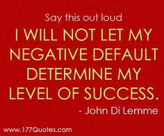 """Say this out loud: """"I will not let my negative default determine my level of success."""" - John Di Lemme"""