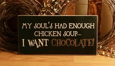 My soul has enough chicken soup,  I want chocolate.