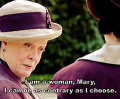 """I am a woman, Mary. I can be as contrary as I choose."""