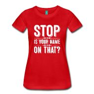 Hah! This teacher tshirt: Stop, is your name on that? Guess I wouldn't have to keep asking, huh?