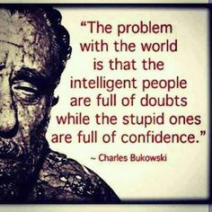 """""""The problem with the world is intelligent people vs stupid ones - Charles Bukowski"""