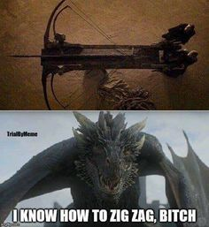 I know how to zig zag, Bitch! (unlike Rickon) Game of Thrones.