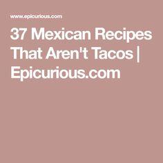 37 Mexican Recipes That Aren't Tacos   Epicurious.com