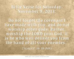Bible Verse for Saturday, November 9, 2013: Do not forget the covenant I have made with you, and do not worship other gods. Rather, worship the LORD your God; it is he who will deliver you from the hand of all your enemies.