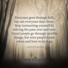 Everyone goes through hell, but not everyone stays there. Stop tormenting yourself by reliving the pain over and over. Good people go through terrible things, but wise people know when to let it go. Wisdom Quotes, Words Quotes, Wise Words, Quotes To Live By, Me Quotes, Motivational Quotes, Inspirational Quotes, Let It Go Quotes, Quotes 2016
