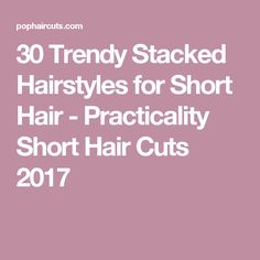 30 Trendy Stacked Hairstyles for Short Hair - Practicality Short Hair Cuts 2017