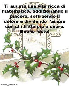 Ti auguro una vita ricca di matematica addizionando il piacere sottraendo il dolore e dividendo l'amore con chi ti sta più a cuore. Buone feste!  http://www.messaggi-online.it/Auguri_Natale/c/30.html