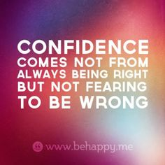Confidence comes from not fearing to be wrong