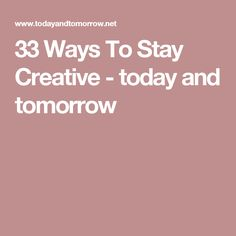 33 Ways To Stay Creative - today and tomorrow