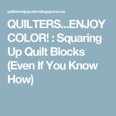 QUILTERS...ENJOY COLOR! : Squaring Up Quilt Blocks (Even If You Know How)