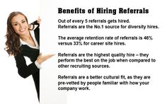 Benefits of Hiring Referrals 1 out of every 5 referrals gets hired. Referrals are the No.1 source for diversity hires. The average retention rate of referrals is 46% versus 33% for career site hires. Referrals are the highest quality hire – they perform the best on the job when compared to other recruiting sources. Referrals are a better cultural fit, as they are pre-vetted by people familiar with how your company work.