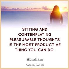 Sitting and contemplating pleasurable thoughts is the most productive thing you can do. --Abraham Hicks