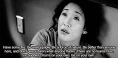 """""""Have some fire. Be unstoppable. Be a force of nature. Be better than anyone here and don't give a damn what anyone thinks. There are no teams here, no buddies. You are on your own. Be your own."""" Cristina Yang on Grey's Anatomy; Grey's Anatomy quotes:"""