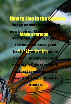 "... Here is something for you everybody:  this my new book on Kindle, ""How to live in the country make a fortune and have good health"". With yummy recipe, natural health remedies and an extensive album of US and Canadian scenery.  Go take a look, love it."