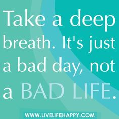 Take a deep breath. It's just a bad day not a bad life. (Life #quotes #sayings quotations | Top 10 life quotes)