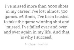 """I've missed more than 9000 shots in my career. I've lost almost 300 games. 26 times, I've been trusted to take the game winning shot and missed. I've failed over and over and over again in my life. And that is why I succeed"" -  Michael Jordan"