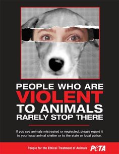 People who are violent to animals rarely stop there! If you see animals mistreated or neglected, please report it to your local animal shelter or to the state or local police!