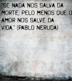 """""""If nothing saves us from death, at least that Love saves us in life."""" Pablo Neruda"""