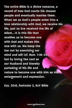 The entire Bible is a divine romance, a record of how God courts His chosen people and eventually marries them. When we as God's people enter into a love relationship with God, we receive His life, just as Eve received the life of Adam....It is this life that enables us to become one with God and makes Him one with us. We keep the law not by exercising our mind and will (cf. Rom. 7:18-25) but by loving the Lord as our Husband and thereby partaking of His life and nature to become one with…
