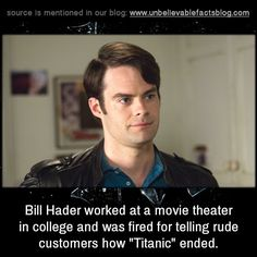 "Bill Hader worked at a movie theater in college and was fired for telling rude customers how ""Titanic"" ended."