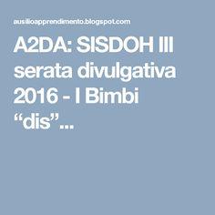 """A2DA: SISDOH III serata divulgativa 2016 - I Bimbi """"dis""""..."""