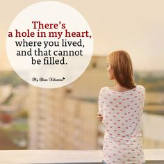 There's a hole in my heart, where you lived and that cannot be filled.
