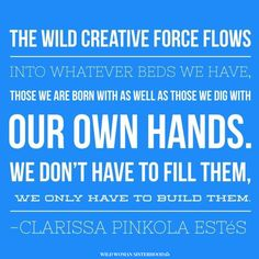 The Wild creative force flows into whatever beds we have, those we are born with as well as those we dig with our own hands. We don't have to fill them, we only have to build them. - Clarissa Pinkola Estes. WILD WOMAN SISTERHOODॐ #WildWomanSisterhood #clarissapinkolaestes #wildwoman #wildwomanmedicine #motherclarissa #embodyyourwildnature
