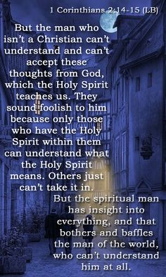 1 Corinthians 2:14-15 (LB) - 14 But the man who isn't a Christian can't understand and can't accept these thoughts from God, which the Holy Spirit teaches us. They sound foolish to him because only those who have the Holy Spirit within them can understand what the Holy Spirit means. Others just can't take it in.  15 But the spiritual man has insight into everything, and that bothers and baffles the man of the world, who can't understand him at all.