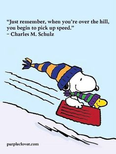 """""""Just remember, when you're over the Hill, you begin to pick up speed"""", Charles H. Schultz, creator of Snoopy, Charlie Brown, and the Peanuts Comics."""