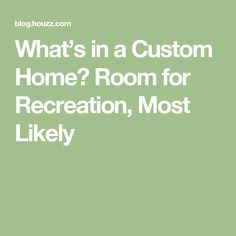 What's in a Custom Home? Room for Recreation, Most Likely